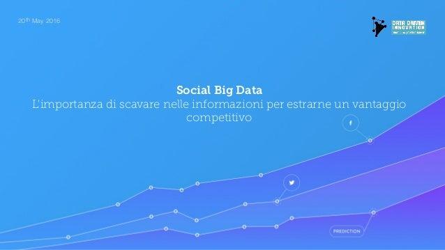 20th May 2016 Social Big Data L'importanza di scavare nelle informazioni per estrarne un vantaggio competitivo