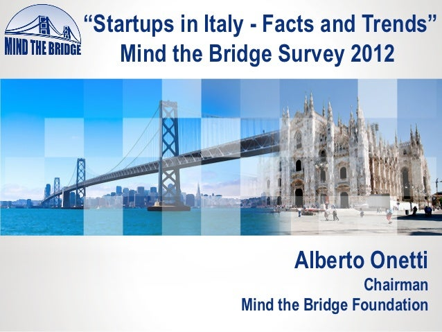 """Startups in Italy - Facts and Trends""    Mind the Bridge Survey 2012                       Alberto Onetti                ..."
