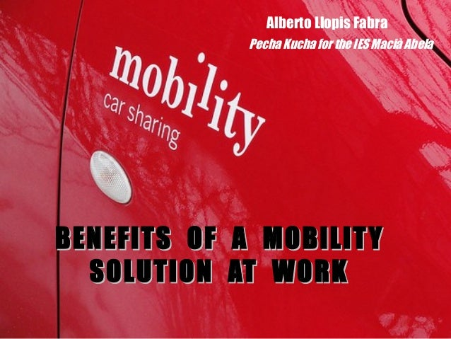 BENEFITS OF A MOBILITYBENEFITS OF A MOBILITYSOLUTION AT WORKSOLUTION AT WORKAlberto Llopis FabraPecha Kucha for the IES Ma...