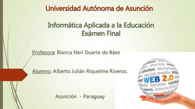 Universidad Autónoma de Asunción Informática Aplicada a la Educación Exámen Final Profesora: Blanca Neri Duarte de Báez Al...