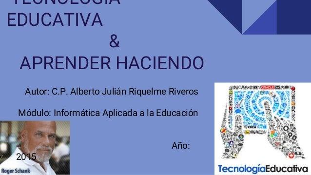 TECNOLOGÍA EDUCATIVA & APRENDER HACIENDO Autor: C.P. Alberto Julián Riquelme Riveros Módulo: Informática Aplicada a la Edu...