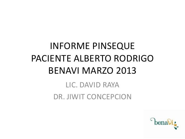 INFORME PINSEQUE PACIENTE ALBERTO RODRIGO BENAVI MARZO 2013 LIC. DAVID RAYA DR. JIWIT CONCEPCION