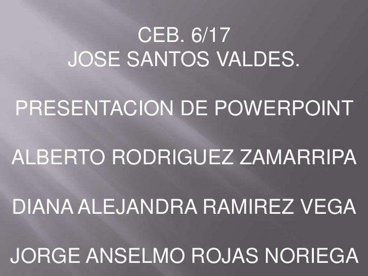 CEB. 6/17<br />JOSE SANTOS VALDES.<br />PRESENTACION DE POWERPOINT<br />ALBERTO RODRIGUEZ ZAMARRIPA<br />DIANA ALEJANDRA R...