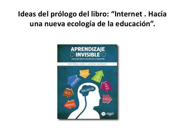"""Ideas del prólogo del libro: """"Internet . Hacía una nueva ecología de la educación""""."""