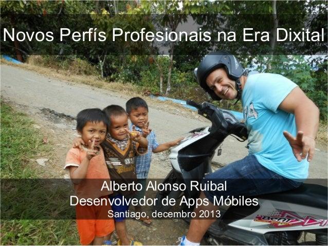 Novos Perfís Profesionais na Era Dixital  Alberto Alonso Ruibal Desenvolvedor de Apps Móbiles Santiago, decembro 2013
