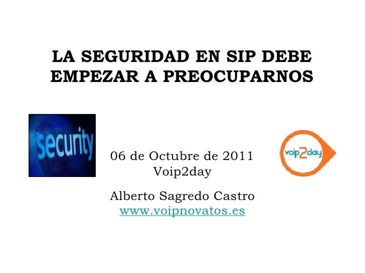 LA SEGURIDAD EN SIP DEBE EMPEZAR A PREOCUPARNOS <ul><li>Alberto Sagredo Castro </li></ul><ul><li>www.voipnovatos.es </li><...