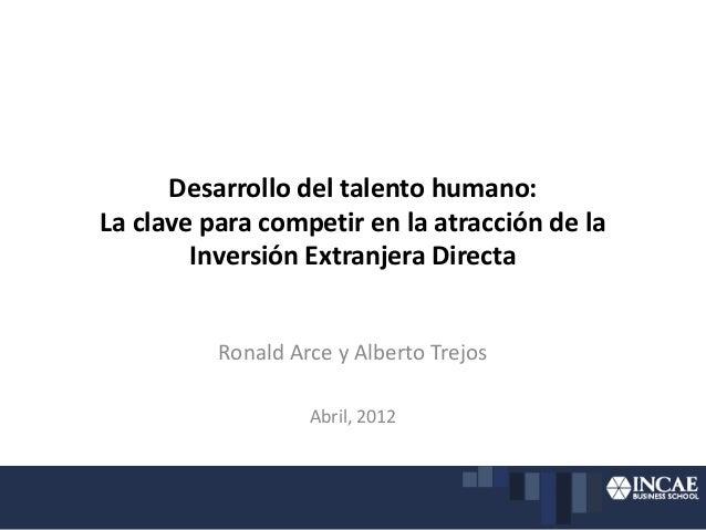 Desarrollo del talento humano: La clave para competir en la atracción de la Inversión Extranjera Directa Ronald Arce y Alb...