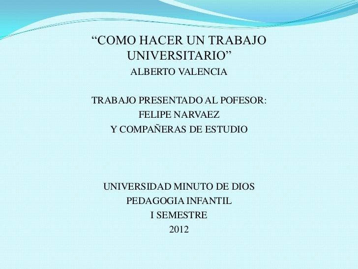 """""""COMO HACER UN TRABAJO    UNIVERSITARIO""""      ALBERTO VALENCIATRABAJO PRESENTADO AL POFESOR:        FELIPE NARVAEZ   Y COM..."""