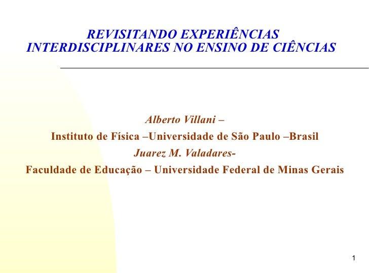 REVISITANDO EXPERIÊNCIAS INTERDISCIPLINARES NO ENSINO DE CIÊNCIAS  Alberto Villani –  Instituto de Física –Universidade de...