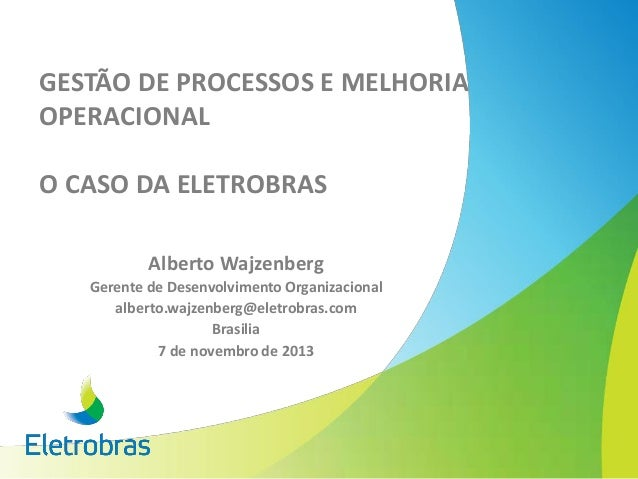 GESTÃO DE PROCESSOS E MELHORIA OPERACIONAL O CASO DA ELETROBRAS Alberto Wajzenberg Gerente de Desenvolvimento Organizacion...