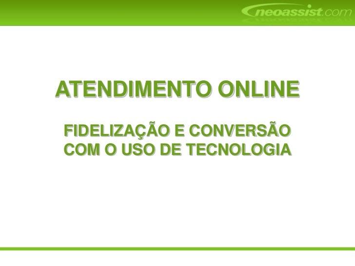 ATENDIMENTO ONLINE<br />FIDELIZAÇÃO E CONVERSÃO<br />COM O USO DE TECNOLOGIA<br />