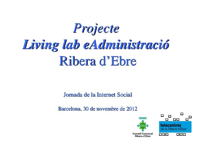 ProjecteLiving lab eAdministració      Ribera d'Ebre        Jornada de la Internet Social      Barcelona, 30 de novembre d...