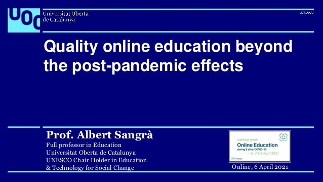 Quality online education beyond the post-pandemic effects Prof. Albert Sangrà Full professor in Education Universitat Ober...
