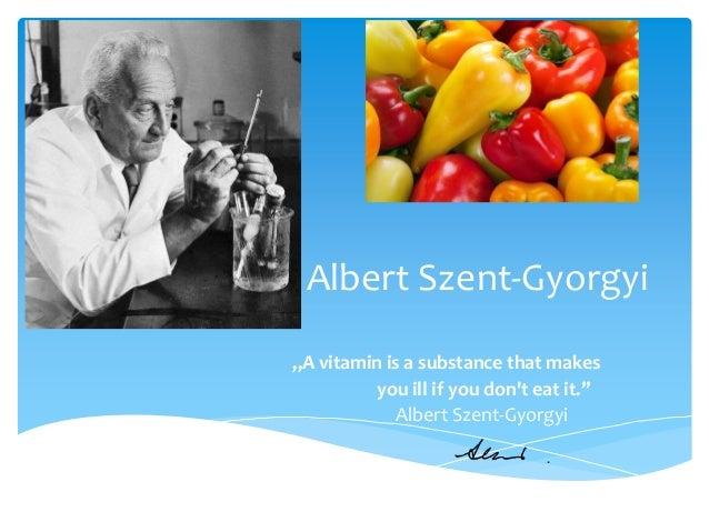 """Albert Szent-Gyorgyi """"A vitamin is a substance that makes you ill if you don't eat it."""" Albert Szent-Gyorgyi"""