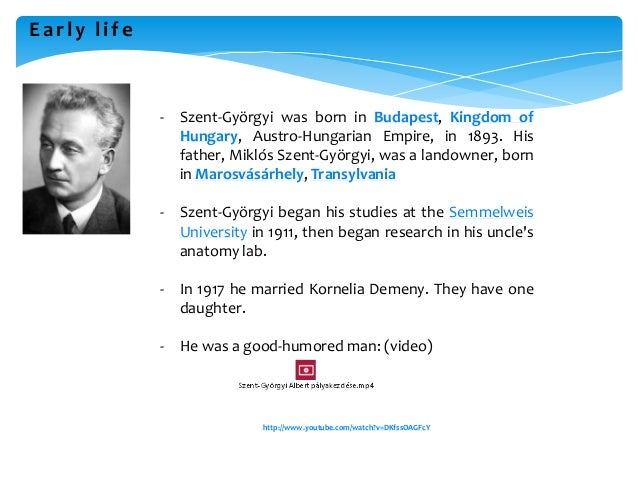 Early life - Szent-Györgyi was born in Budapest, Kingdom of Hungary, Austro-Hungarian Empire, in 1893. His father, Miklós ...