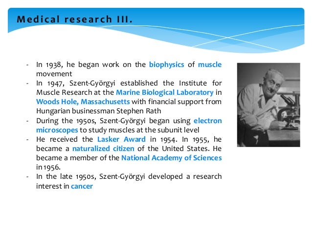 Medical research III. - In 1938, he began work on the biophysics of muscle movement - In 1947, Szent-Györgyi established t...