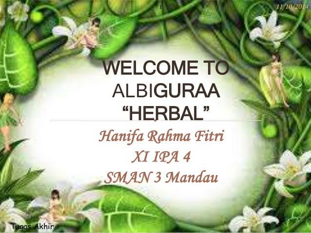 "1 11/10/2014  WELCOME TO  ALBIGURAA  ""HERBAL""  Hanifa Rahma Fitri  XI IPA 4  SMAN 3 Mandau  Tugas Akhir"
