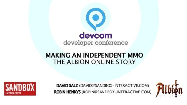 MAKING AN INDEPENDENT MMO THE ALBION ONLINE STORY DAVID SALZ (DAVID@SANDBOX-INTERACTIVE.COM) ROBIN HENKYS (ROBIN@SANDBOX-I...