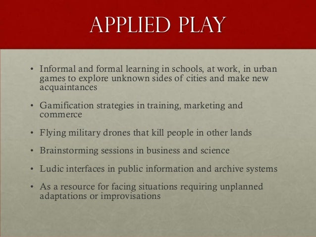 Applied play• Informal and formal learning in schools, at work, in urban  games to explore unknown sides of cities and mak...
