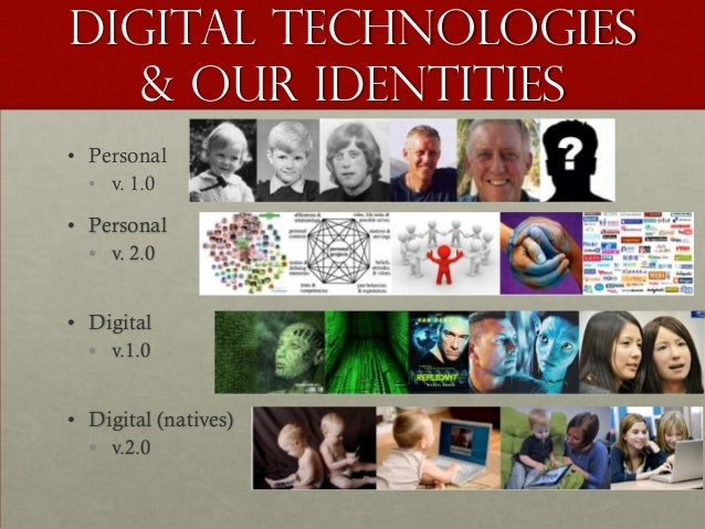Digital Technologies   & our Identities• Personal  • v. 1.0• Personal  • v. 2.0• Digital  • v.1.0• Digital (natives)  • v....