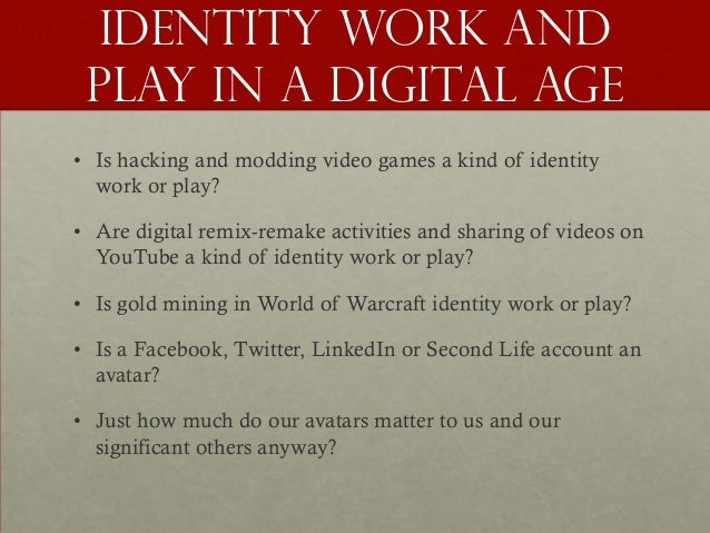 Identity work and play in a digital age• Is hacking and modding video games a kind of identity  work or play?• Are digital...