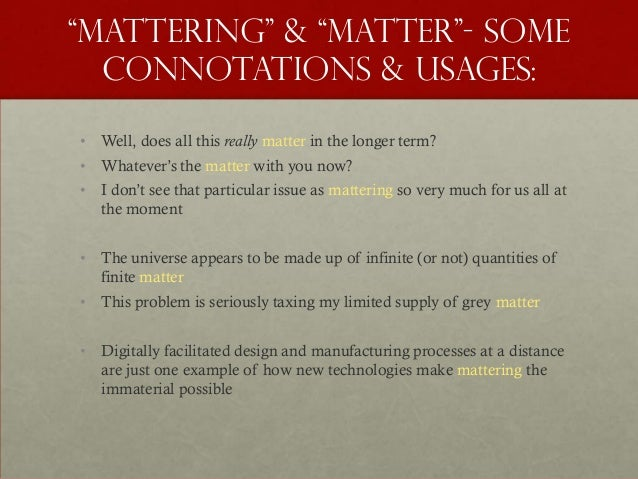 """""""Mattering"""" & """"MATTER""""- some  connotations & usages:• Well, does all this really matter in the longer term?• Whatever""""s th..."""