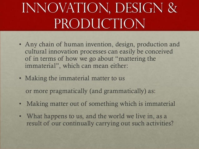 Innovation, Design &    Production• Any chain of human invention, design, production and  cultural innovation processes ca...