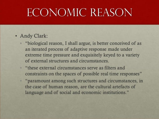 """Economic Reason• Andy Clark: • """"biological reason, I shall argue, is better conceived of as   an iterated process of adapt..."""