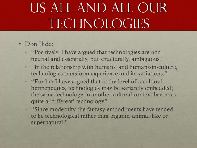 """Us all and ALL our     technologies• Don Ihde: • """"Positively, I have argued that technologies are non-   neutral and essen..."""