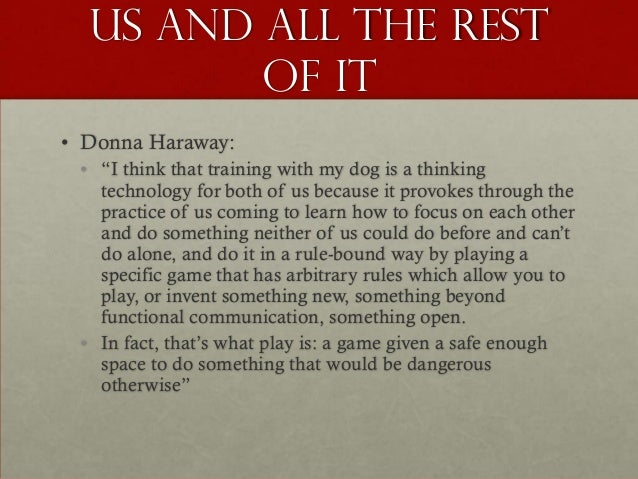 """Us and all the rest         of it• Donna Haraway: • """"I think that training with my dog is a thinking   technology for both..."""