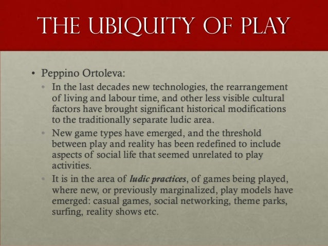 The ubiquity of play• Peppino Ortoleva:  • In the last decades new technologies, the rearrangement    of living and labour...