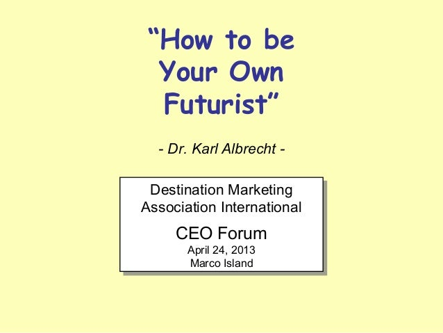 """How to be Your Own Futurist"" - Dr. Karl Albrecht - Destination Marketing Association International CEO Forum April 24, 20..."