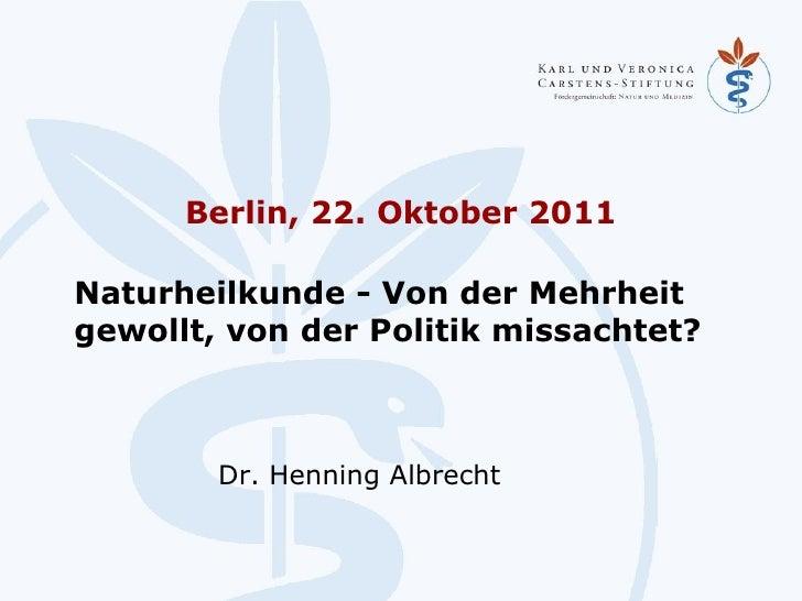 Berlin, 22. Oktober 2011 <ul><li>Naturheilkunde - Von der Mehrheit  gewollt, von der Politik missachtet? </li></ul>Dr. Hen...