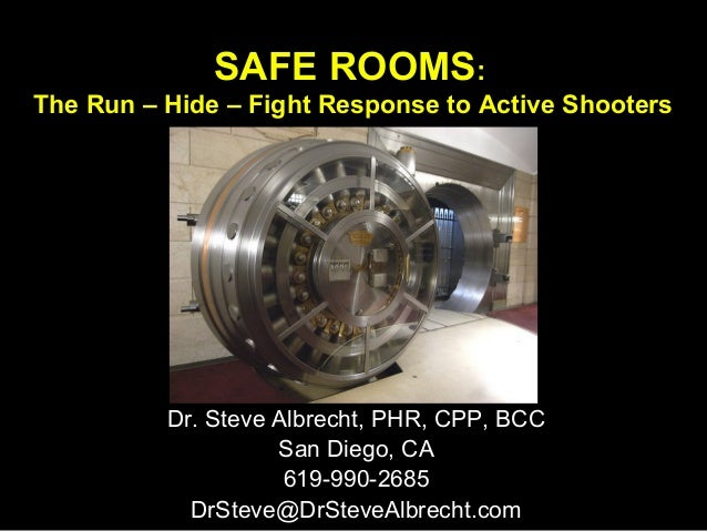 SAFE ROOMS: The Run – Hide – Fight Response to Active Shooters Dr. Steve Albrecht, PHR, CPP, BCC San Diego, CA 619-990-268...