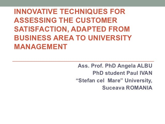 INNOVATIVE TECHNIQUES FORASSESSING THE CUSTOMERSATISFACTION, ADAPTED FROMBUSINESS AREA TO UNIVERSITYMANAGEMENT            ...