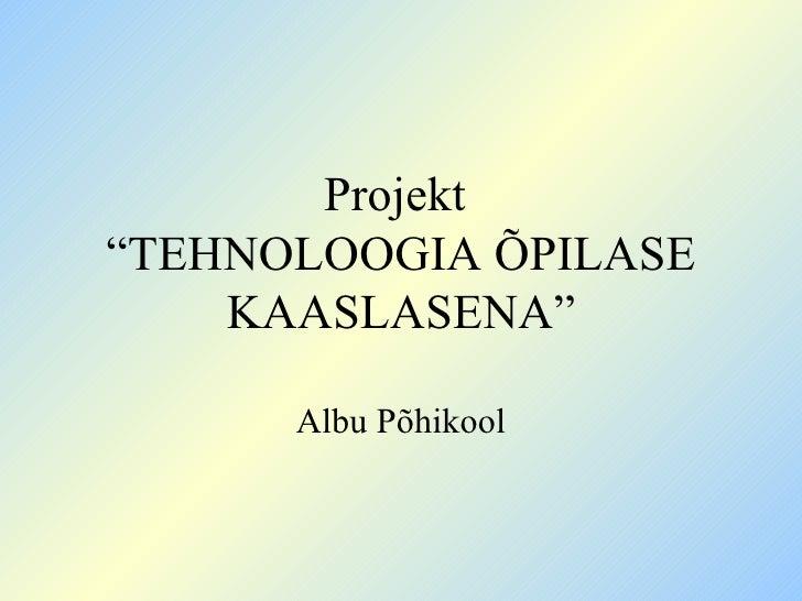 """Projekt  """"TEHNOLOOGIA ÕPILASE KAASLASENA"""" Albu Põhikool"""