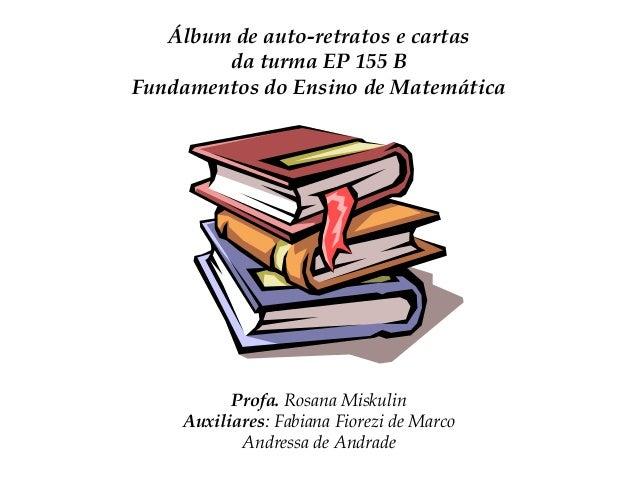 Álbum de auto-retratos e cartas da turma EP 155 B Fundamentos do Ensino de Matemática  Profa. Rosana Miskulin Auxiliares: ...