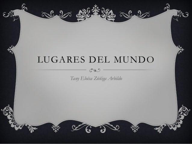 LUGARES DEL MUNDO Tany Eloísa Zúñiga Arbildo