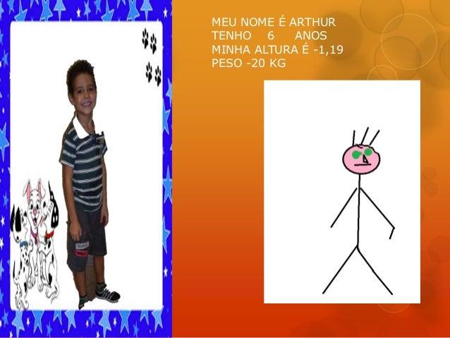 MEU NOME É ARTHUR TENHO 6 ANOS MINHA ALTURA É -1,19 PESO -20 KG