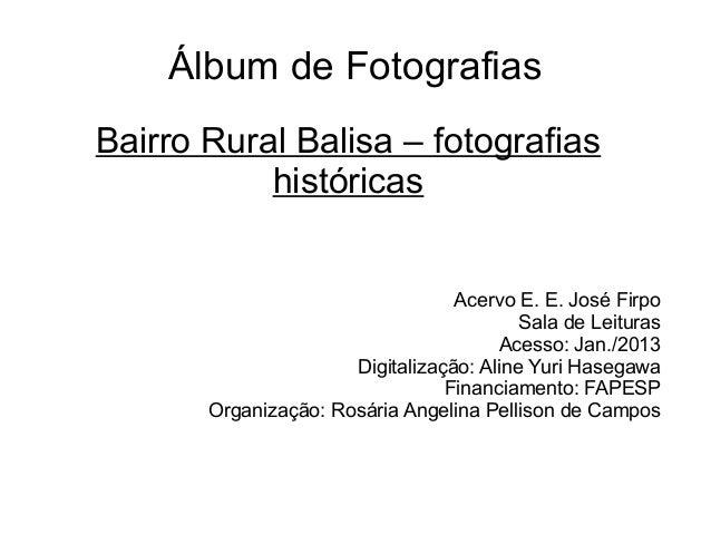 Álbum de Fotografias Bairro Rural Balisa – fotografias históricas Acervo E. E. José Firpo Sala de Leituras Acesso: Jan./20...
