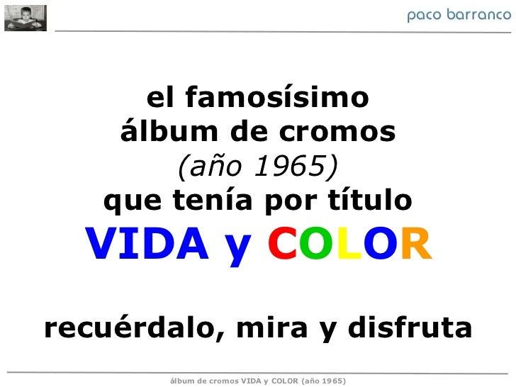el famosísimo álbum de cromos (año 1965) que tenía por título VIDA y  C O L O R recuérdalo, mira y disfruta