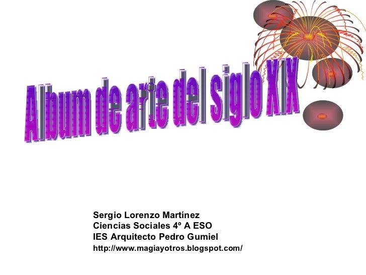 Album de arte del siglo XIX Sergio Lorenzo Martínez Ciencias Sociales 4º A ESO IES Arquitecto Pedro Gumiel http://www.magi...