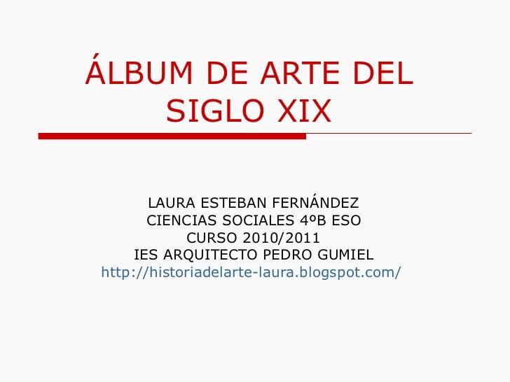 ÁLBUM DE ARTE DEL SIGLO XIX LAURA ESTEBAN FERNÁNDEZ CIENCIAS SOCIALES 4ºB ESO CURSO 2010/2011 IES ARQUITECTO PEDRO GUMIEL ...
