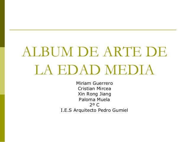 ALBUM DE ARTE DELA EDAD MEDIAMiriam GuerreroCristian MirceaXin Rong JiangPaloma Muela2º CI.E.S Arquitecto Pedro Gumiel