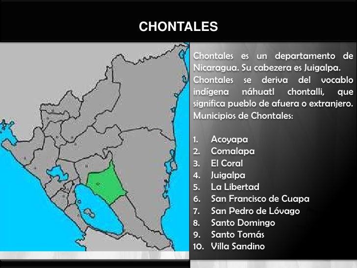 CHONTALES      Chontales es un departamento de      Nicaragua. Su cabezera es Juigalpa.      Chontales se deriva del vocab...