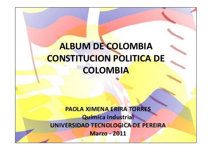 ALBUM DE COLOMBIACONSTITUCION POLITICA DE       COLOMBIA    PAOLA XIMENA ERIRA TORRES         Química IndustrialUNIVERSIDA...