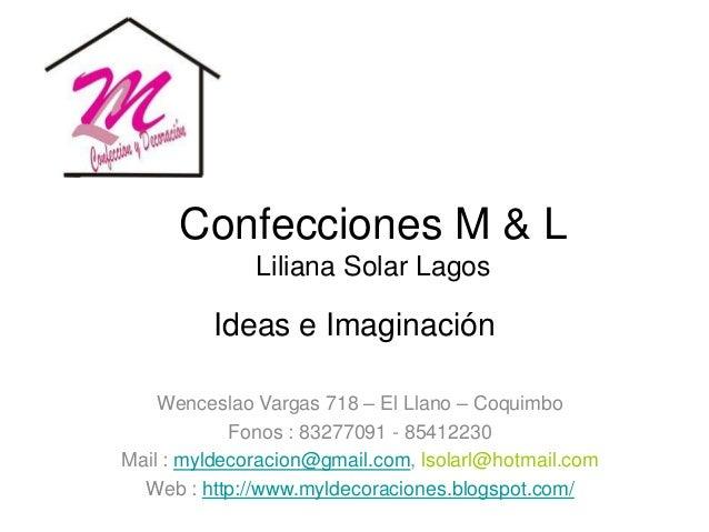 Confecciones M & L Liliana Solar Lagos Ideas e Imaginación Wenceslao Vargas 718 – El Llano – Coquimbo Fonos : 83277091 - 8...