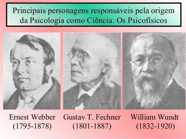 Principais personagens responsáveis pela origem   da Psicologia como Ciência: Os PsicofísicosErnest Webber   Gustav T. Fec...