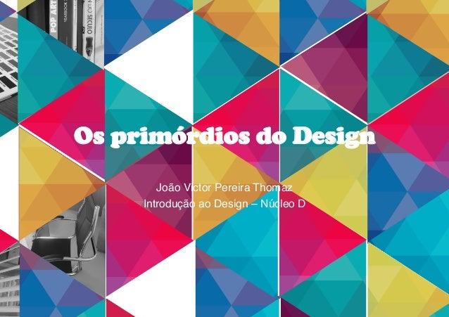 Os primórdios do Design João Victor Pereira Thomaz! Introdução ao Design – Núcleo D!