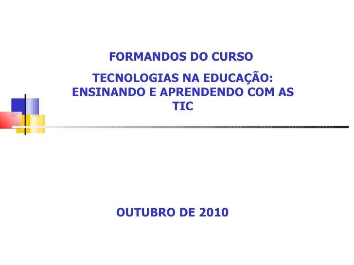 FORMANDOS DO CURSO  TECNOLOGIAS NA EDUCAÇÃO: ENSINANDO E APRENDENDO COM AS TIC OUTUBRO DE 2010